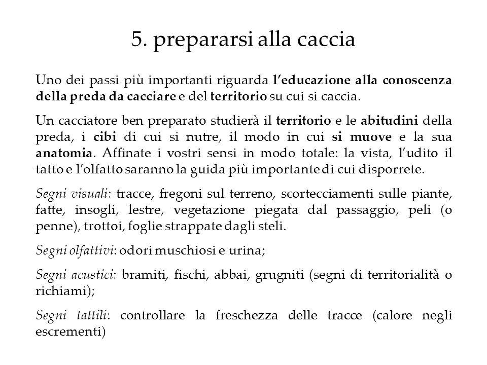 5. prepararsi alla caccia Uno dei passi più importanti riguarda leducazione alla conoscenza della preda da cacciare e del territorio su cui si caccia.