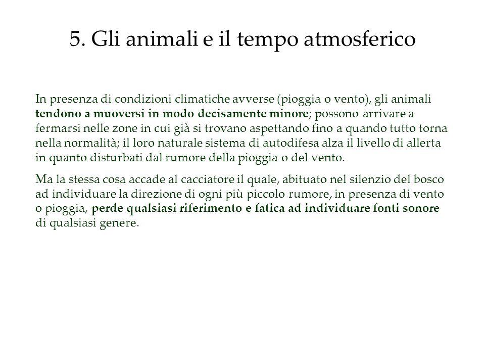 5. Gli animali e il tempo atmosferico In presenza di condizioni climatiche avverse (pioggia o vento), gli animali tendono a muoversi in modo decisamen