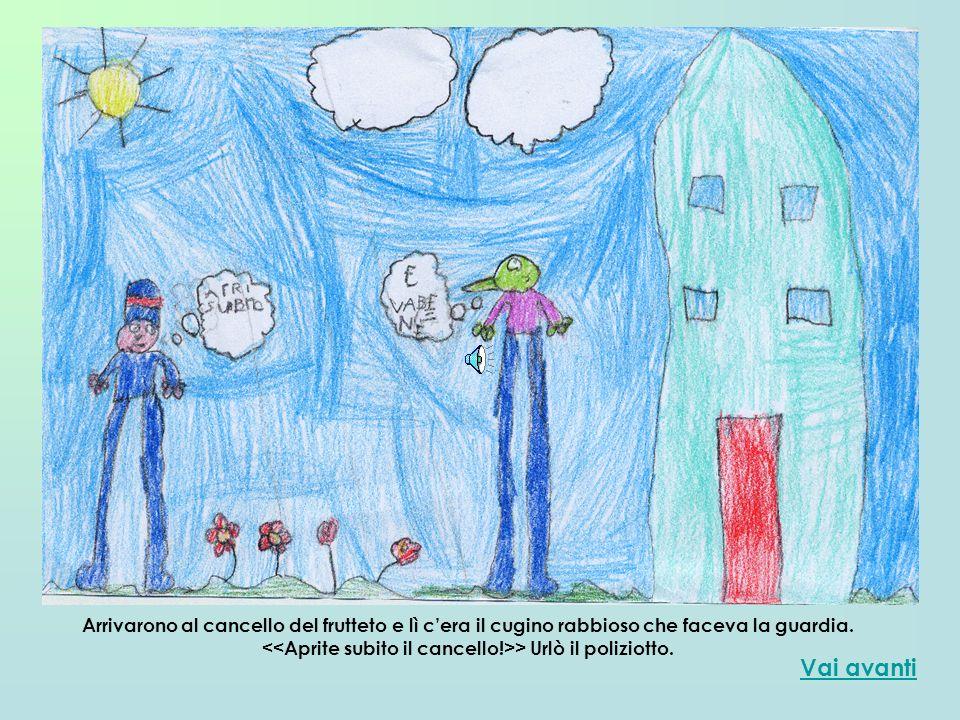 Vai avanti Arrivarono al cancello del frutteto e lì cera il cugino rabbioso che faceva la guardia. > Urlò il poliziotto.