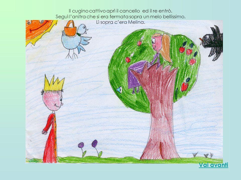 Il cugino cattivo aprì il cancello ed il re entrò. Seguì lanitra che si era fermata sopra un melo bellissimo. Lì sopra cera Melina. Vai avanti