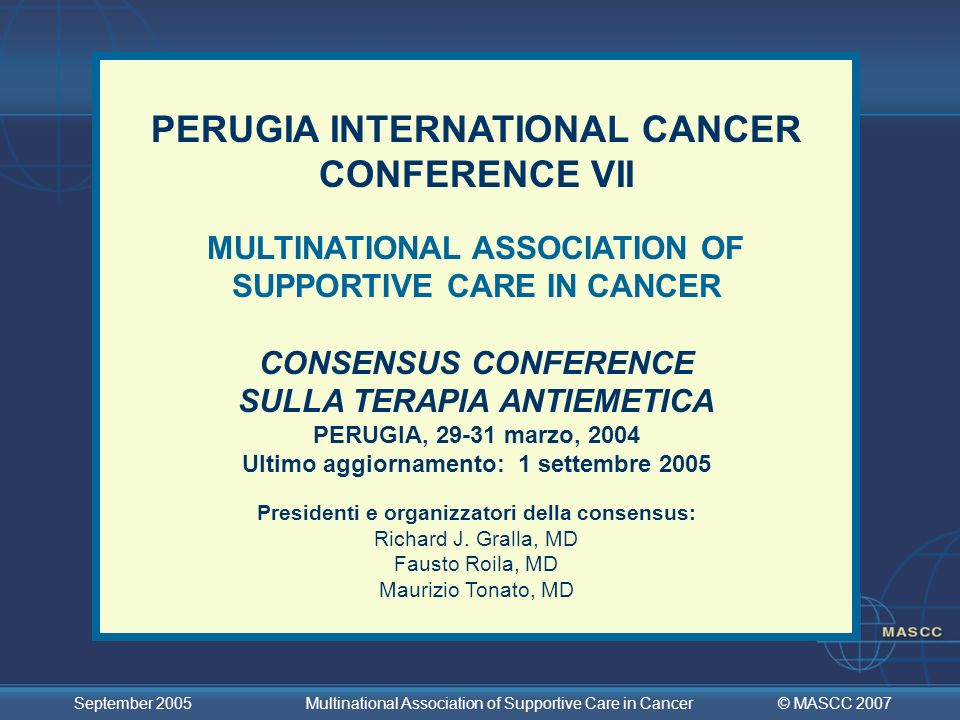 © MASCC 2007 September 2005 Multinational Association of Supportive Care in Cancer Dosi Racomandate di Desametasone e Aprepitant DESAMETASONEDOSE E SCHEDULA Alto rischio - Emesi acuta20 mg in unica somministrazione - Emesi tardiva8 mg bid for 3 - 4 giorni Rischio moderato - Emesi acuta8 mg in un unica somministrazione - Emesi acuta 8 mg al giorno for 2 - 3 giorni (molti esperti suggeriscono una dose di 4 mg bid) Basso rischio - Emesi acuta4 - 8 mg una sola volta APREPITANTDOSE E SCHEDULA - Emesi acuta125 mg per os, unica somministrazione - Emesi tardiva 80 mg per os, unica somministrazione per 2 giorni