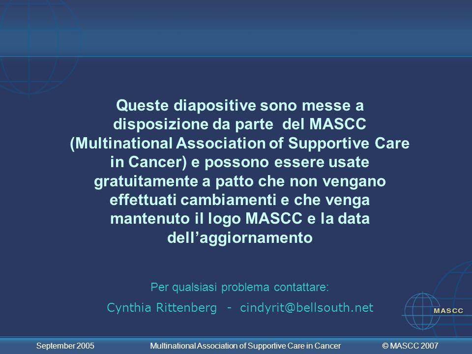© MASCC 2007 September 2005 Multinational Association of Supportive Care in Cancer COMMITTEE IX (3/5): Linee guida per pazienti sottoposti a radioterapia con moderato rischio emetogeno: addome superiore I pazienti sottoposti a radioterapia con moderato rischio emetogeno dovrebbero ricevere un 5-HT 3 antagonista MASCC Livello di confidenza: Alto MASCC Livello di consenso: Alto ASCO Livello di evidenza: II ASCO Grado di raccomandazione: A