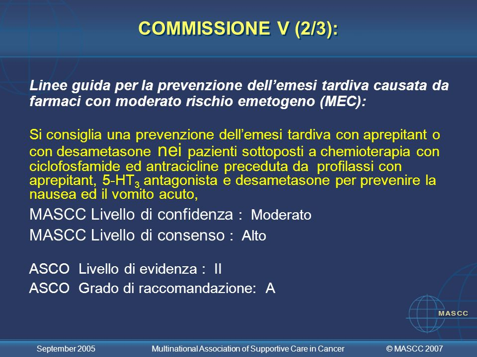 © MASCC 2007 September 2005 Multinational Association of Supportive Care in Cancer COMMISSIONE V (2/3): Linee guida per la prevenzione dellemesi tardi