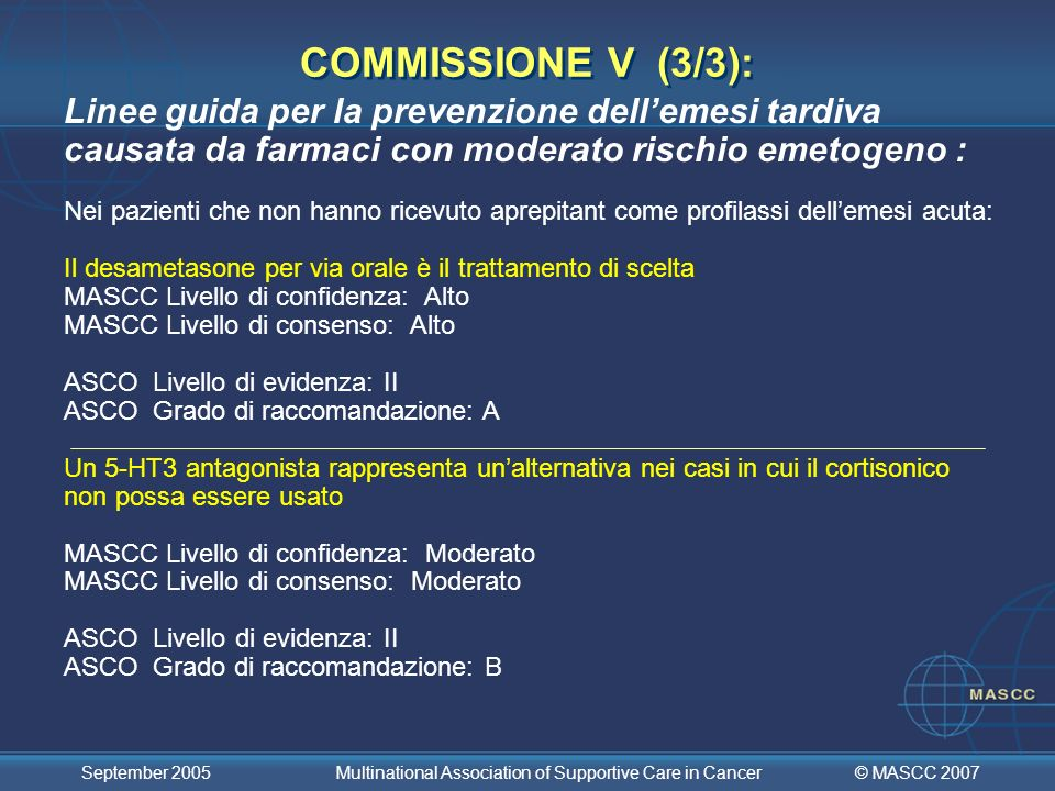 © MASCC 2007 September 2005 Multinational Association of Supportive Care in Cancer Linee guida per la prevenzione dellemesi tardiva causata da farmaci