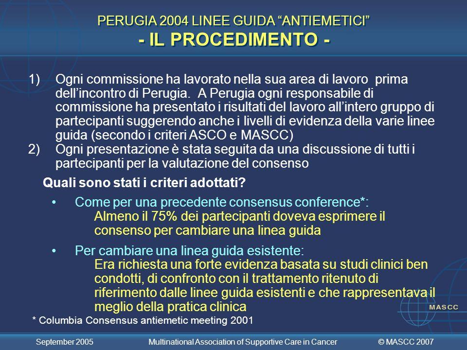 © MASCC 2007 September 2005 Multinational Association of Supportive Care in Cancer RICERCA SUGLI ANTIEMETICI (Commissione X) (2/9) - Metodologia generale: Emesi tardiva (Commissione III e V) - Oltre a ricevere uno stimolo emetogeno simile, la profilassi per lEmesi Acuta dovrebbe essere la stessa per tutti i pazienti Le linee guida raccomandate dovrebbero essere la base per successivi studi di confronto Gli studi dovrebbero essere disegnati considerando la risposta dei pazienti al regime antiemetico utilizzato per prevenire lemesi acuta - Completo controllo vs < completo controllo