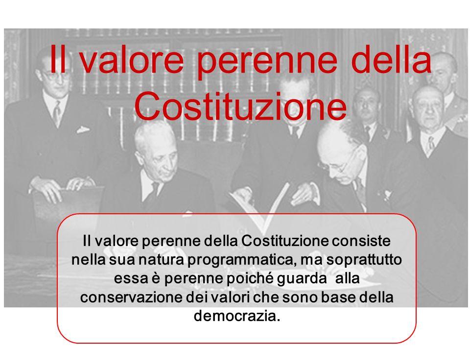 Il valore perenne della Costituzione Il valore perenne della Costituzione consiste nella sua natura programmatica, ma soprattutto essa è perenne poich