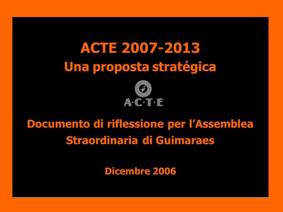 ACTE 2007-2013 Una proposta stratégica Documento di riflessione per lAssemblea Straordinaria di Guimaraes Dicembre 2006