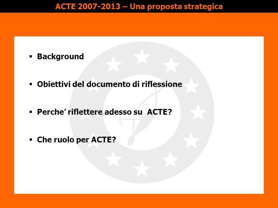 Perche riflettere?Obiettivi del documentoChe ruolo per ACTE?Background 1991: fondazione di ACTE come una delle prime reti tematiche a livello europeo, da parte di 6 collettivita territoriali caratterizzate dal settore TAC 1991-2006: aumento progressivo del número di membri attualmente: 60 membri di 7 Stati Membro UE; Croazia e vari membri aderenti 2001: ampio processo di riforma degli statuti per rispondere alla nuove realta di ACTE Principali attivita di ACTE: (1) azioni di lobby, (2) azioni di sensibilizzazione, riflessione, preparazione e gestióne di progetti con cofinanziamento comunitario Partecipazione al Gruppo di Alto Livello: espressione chiara del riconoscimento di ACTE come rappresentante dei territori tessili e interlocutore della Commissióne Europea Background