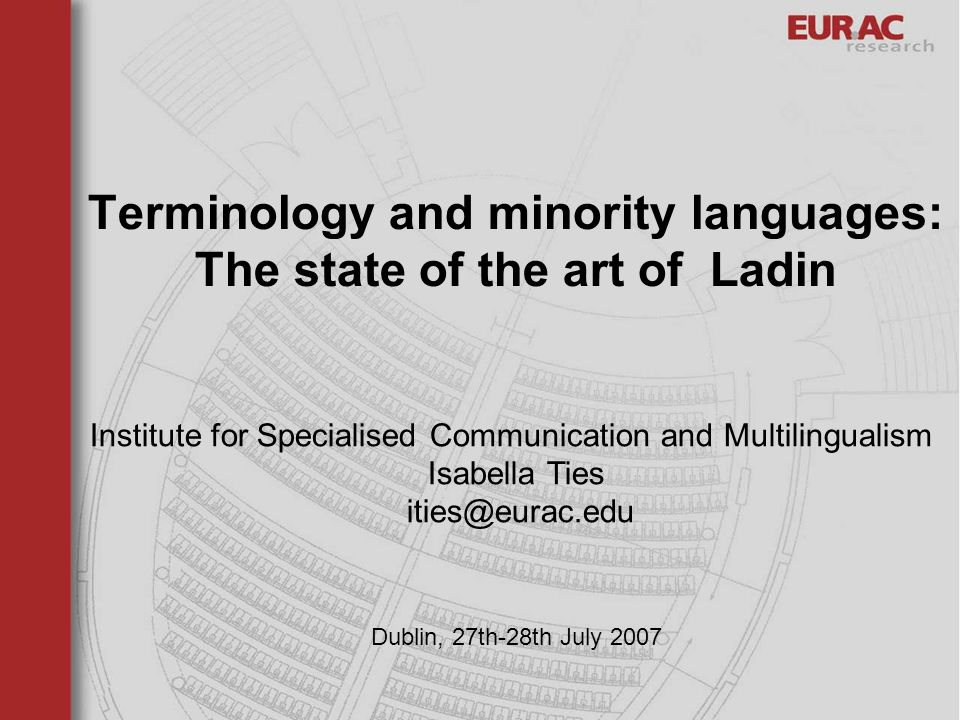 Dublin, 27th-28th July 2007 Terminology and minority languages: The state of the art of Ladin Institute for Specialised Communication and Multilingualism Isabella Ties ities@eurac.edu