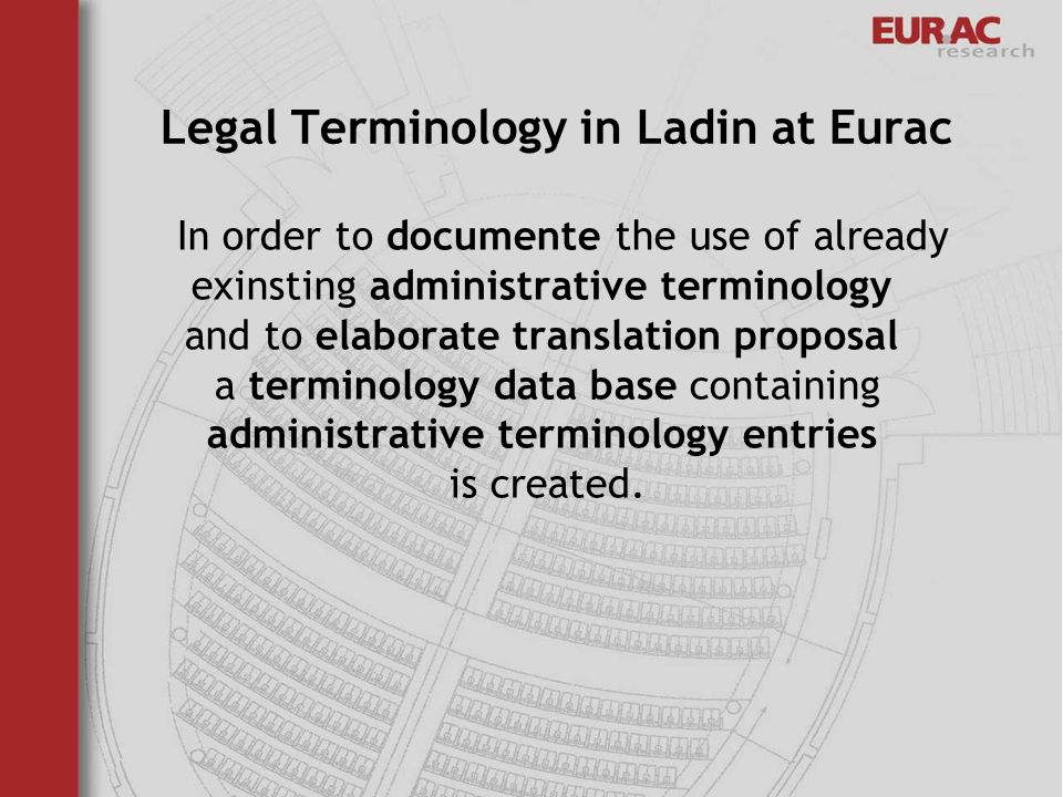 Legal Terminology in Ladin at Eurac In order to documente the use of already exinsting administrative terminology and to elaborate translation proposal a terminology data base containing administrative terminology entries is created.