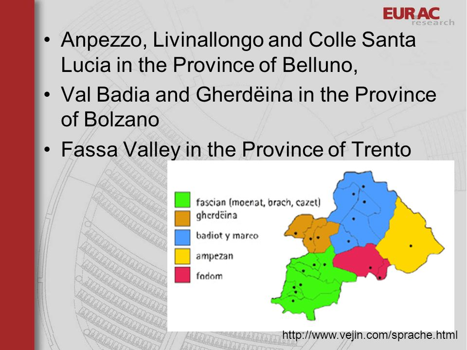 Anpezzo, Livinallongo and Colle Santa Lucia in the Province of Belluno, Val Badia and Gherdëina in the Province of Bolzano Fassa Valley in the Province of Trento http://www.vejin.com/sprache.html