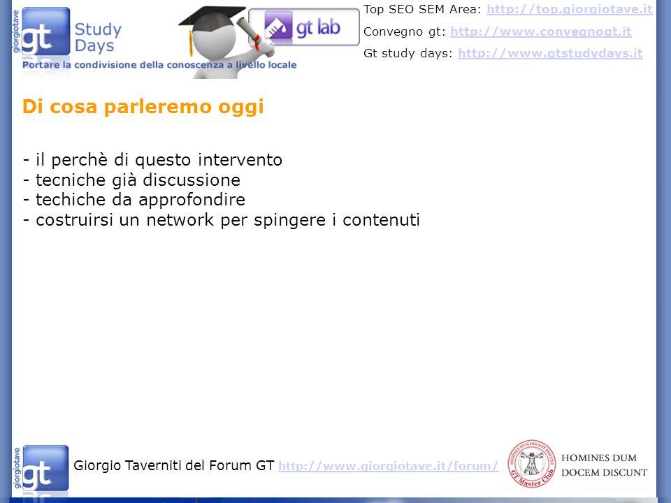 Giorgio Taverniti del Forum GT http://www.giorgiotave.it/forum/ http://www.giorgiotave.it/forum/ Top SEO SEM Area: http://top.giorgiotave.ithttp://top.giorgiotave.it Convegno gt: http://www.convegnogt.ithttp://www.convegnogt.it Gt study days: http://www.gtstudydays.ithttp://www.gtstudydays.it I miei interventi sulla link popularity si dividono di due tipi: - teorici con la spiegazione degli algoritmi - concreti/pratici sulle tecniche Algoritmi + tecniche base: http://www.slideshare.net/giorgiotave/smau08-popolarit-presentation http://www.slideshare.net/giorgiotave/smau08-popolarit-presentation Scenari futuri sugli algoritmi: http://www.slideshare.net/giorgiotave/calcolo-dei-link-possibili-scenari- futuri-presentazione-di-seo-power-5701063 Integriamo il primo intervento discutendo di altre tecniche efficaci Di cosa parleremo oggi