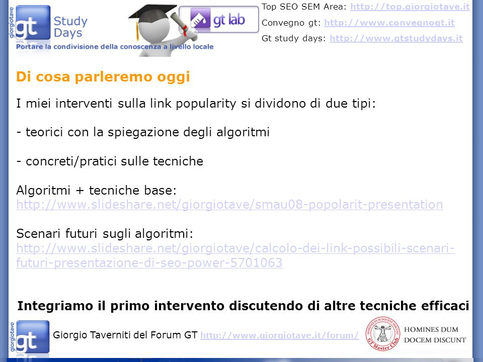 Giorgio Taverniti del Forum GT http://www.giorgiotave.it/forum/ http://www.giorgiotave.it/forum/ Top SEO SEM Area: http://top.giorgiotave.ithttp://top.giorgiotave.it Convegno gt: http://www.convegnogt.ithttp://www.convegnogt.it Gt study days: http://www.gtstudydays.ithttp://www.gtstudydays.it Tecniche già discusse contenuti - scambio link e directory - article marketing e comunicati stampa - acquisto link - partecipazione blog e forum - creazione blog e forum - video - RSS - Link baiting - espansione dei contenuti - creazione di un piccolo network