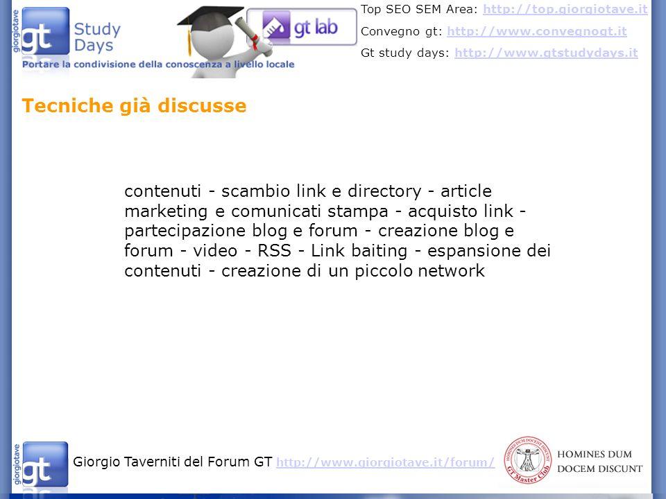 Giorgio Taverniti del Forum GT http://www.giorgiotave.it/forum/ http://www.giorgiotave.it/forum/ Top SEO SEM Area: http://top.giorgiotave.ithttp://top.giorgiotave.it Convegno gt: http://www.convegnogt.ithttp://www.convegnogt.it Gt study days: http://www.gtstudydays.ithttp://www.gtstudydays.it Costruirsi un network per poi diffondere i contenuti - spazio di comunicazione nel sito - blog - account dedicato nei social network - newsletter - adwords - partner