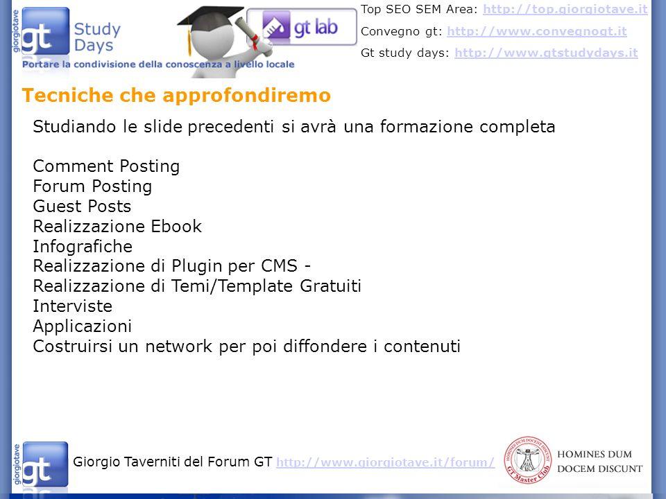 Giorgio Taverniti del Forum GT http://www.giorgiotave.it/forum/ http://www.giorgiotave.it/forum/ Top SEO SEM Area: http://top.giorgiotave.ithttp://top.giorgiotave.it Convegno gt: http://www.convegnogt.ithttp://www.convegnogt.it Gt study days: http://www.gtstudydays.ithttp://www.gtstudydays.it Tecniche che approfondiremo Comment e Forum Posting Queste tecniche funzionano solo se fatte di alta qualità.