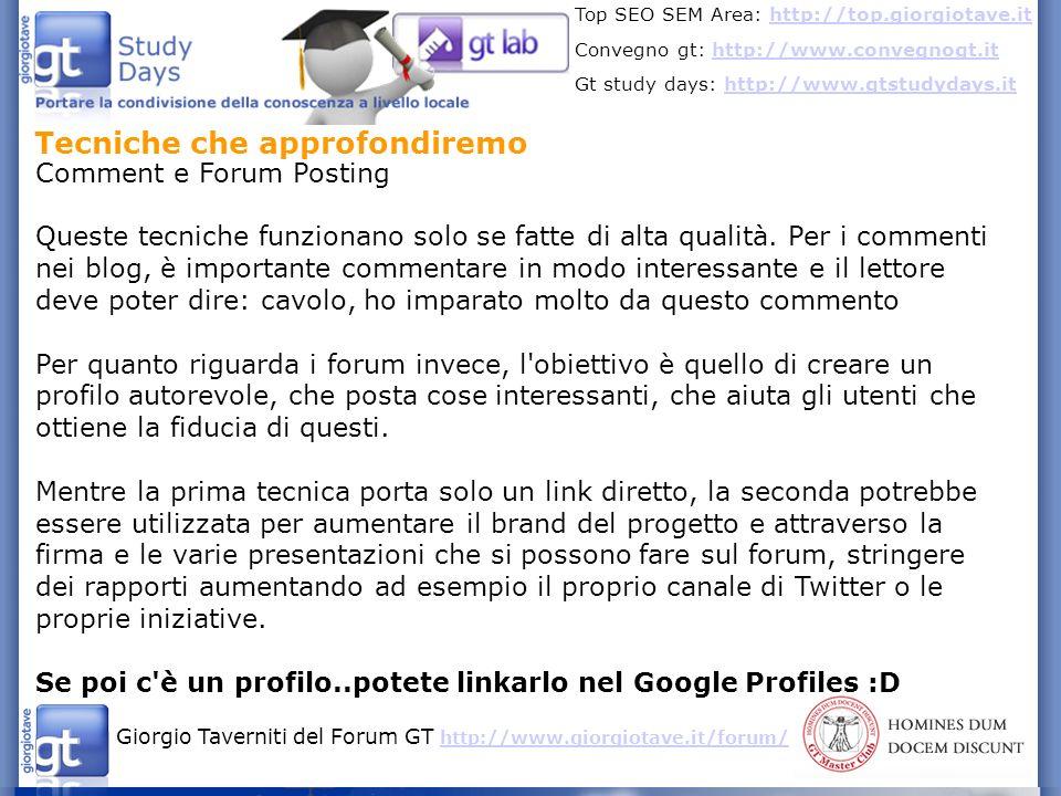 Giorgio Taverniti del Forum GT http://www.giorgiotave.it/forum/ http://www.giorgiotave.it/forum/ Top SEO SEM Area: http://top.giorgiotave.ithttp://top.giorgiotave.it Convegno gt: http://www.convegnogt.ithttp://www.convegnogt.it Gt study days: http://www.gtstudydays.ithttp://www.gtstudydays.it Tecniche che approfondiremo Guest Posts - autore potrebbe avere una pagina da linkare nel Google Profiles - aumento del brand dell autore - link popularity - amplia la platea di riferimento - un ottimo sistema per trovare contatti è Twitter