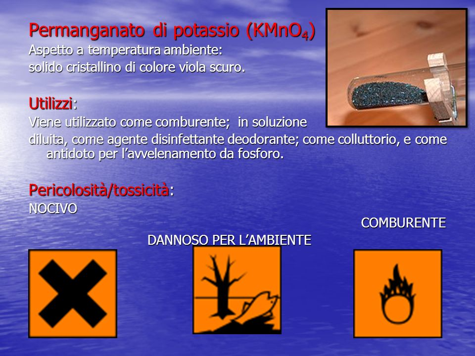 Permanganato di potassio (KMnO 4 ) Aspetto a temperatura ambiente: solido cristallino di colore viola scuro. Utilizzi: Viene utilizzato come comburent