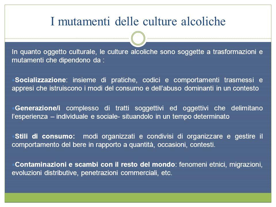 I mutamenti delle culture alcoliche In quanto oggetto culturale, le culture alcoliche sono soggette a trasformazioni e mutamenti che dipendono da : So