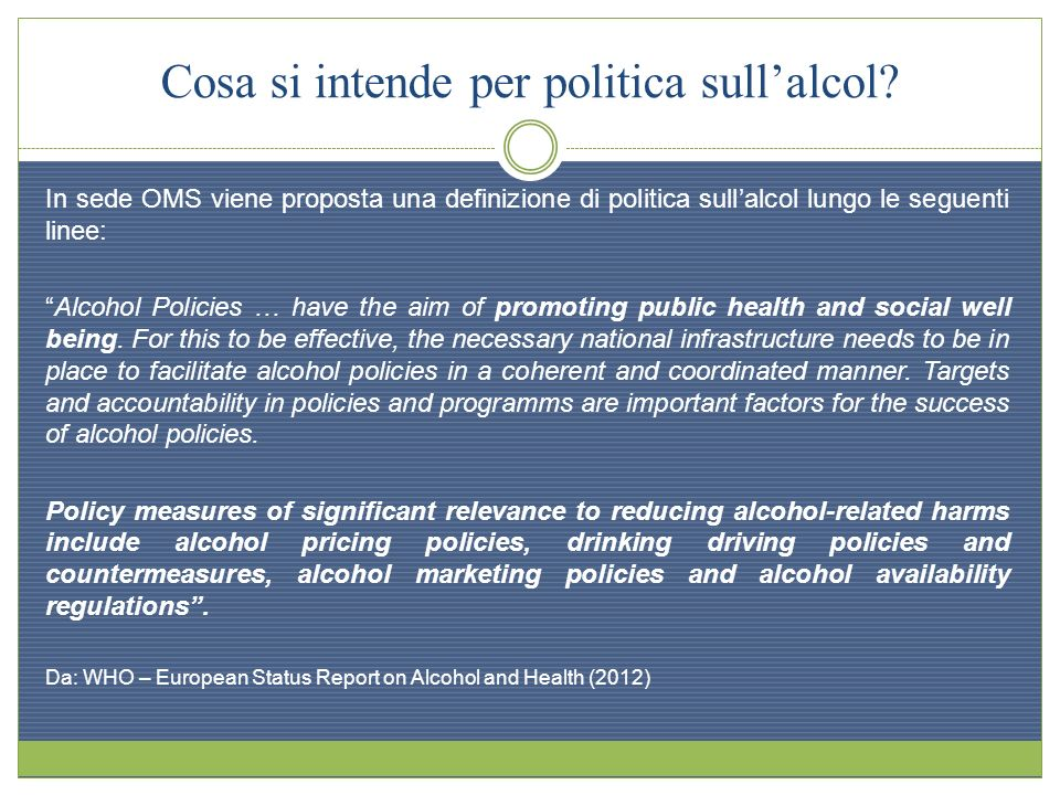 Cosa si intende per politica sullalcol? In sede OMS viene proposta una definizione di politica sullalcol lungo le seguenti linee: Alcohol Policies … h