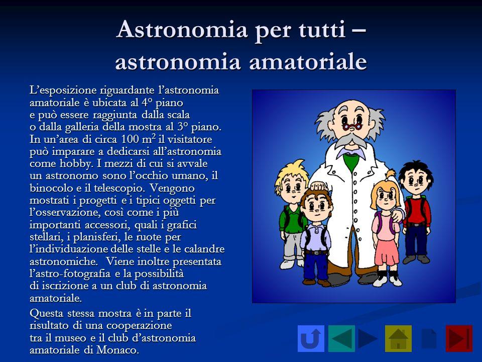 Astronomia per tutti – astronomia amatoriale Lesposizione riguardante lastronomia amatoriale è ubicata al 4° piano e può essere raggiunta dalla scala
