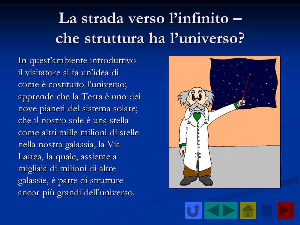 La strada verso linfinito – che struttura ha luniverso? In questambiente introduttivo il visitatore si fa unidea di come è costituito luniverso; appre