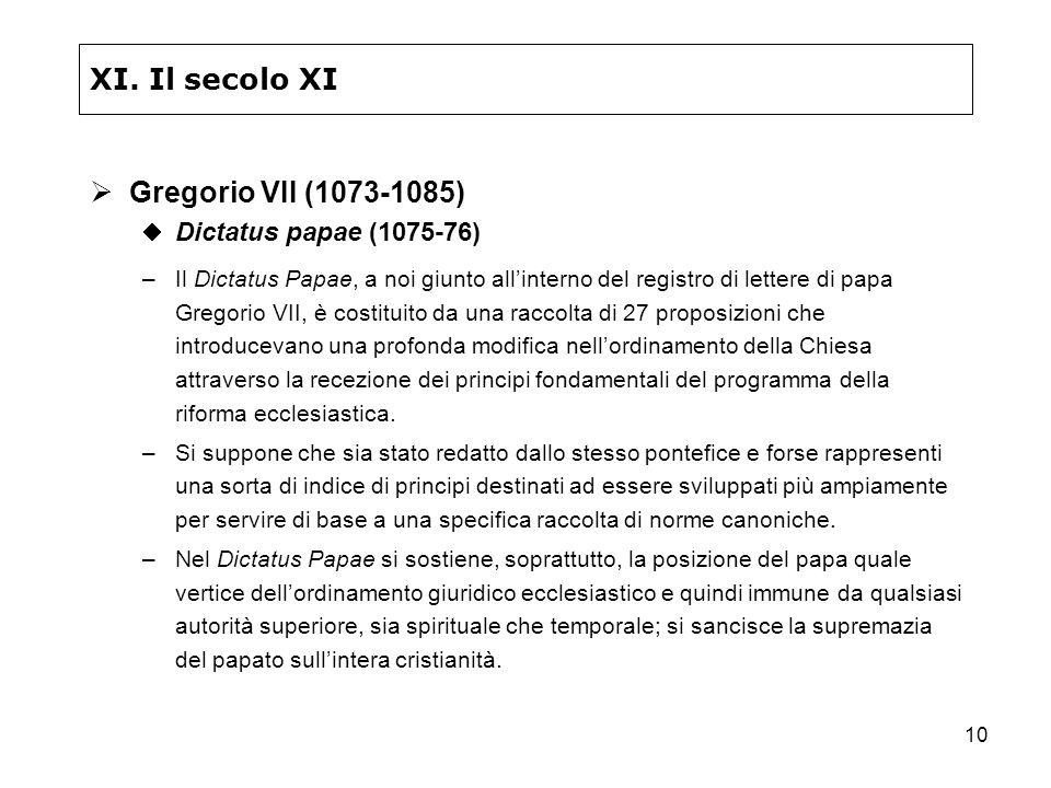 10 XI. Il secolo XI Gregorio VII (1073-1085) Dictatus papae (1075-76) –Il Dictatus Papae, a noi giunto allinterno del registro di lettere di papa Greg
