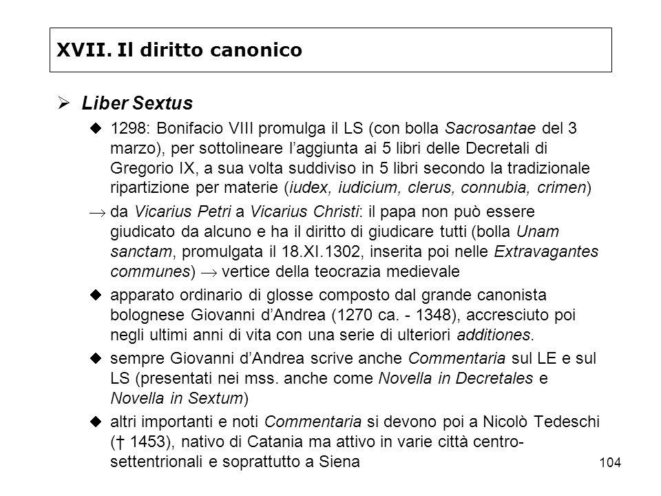 104 XVII. Il diritto canonico Liber Sextus 1298: Bonifacio VIII promulga il LS (con bolla Sacrosantae del 3 marzo), per sottolineare laggiunta ai 5 li