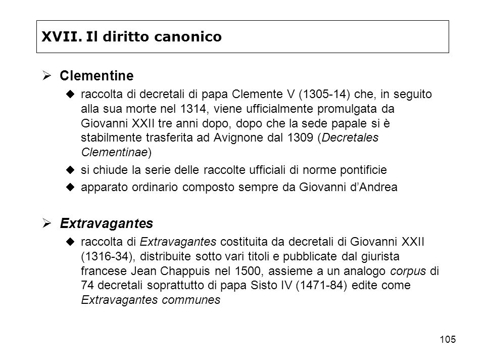 105 XVII. Il diritto canonico Clementine raccolta di decretali di papa Clemente V (1305-14) che, in seguito alla sua morte nel 1314, viene ufficialmen