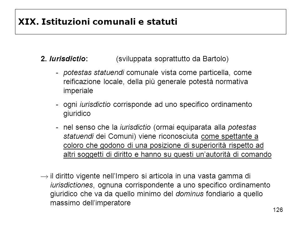 126 XIX. Istituzioni comunali e statuti 2. Iurisdictio:(sviluppata soprattutto da Bartolo) potestas statuendi comunale vista come particella, come re