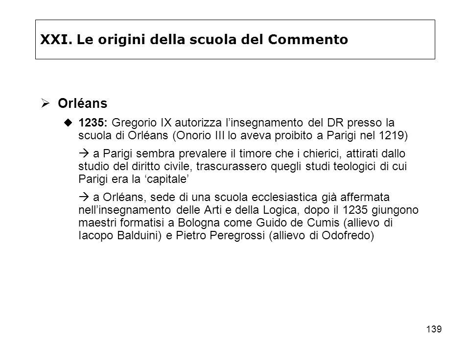 139 XXI. Le origini della scuola del Commento Orléans 1235: Gregorio IX autorizza linsegnamento del DR presso la scuola di Orléans (Onorio III lo avev