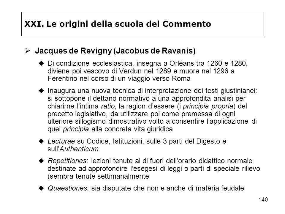 140 XXI. Le origini della scuola del Commento Jacques de Revigny (Jacobus de Ravanis) Di condizione ecclesiastica, insegna a Orléans tra 1260 e 1280,