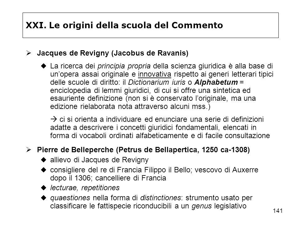 141 XXI. Le origini della scuola del Commento Jacques de Revigny (Jacobus de Ravanis) La ricerca dei principia propria della scienza giuridica è alla