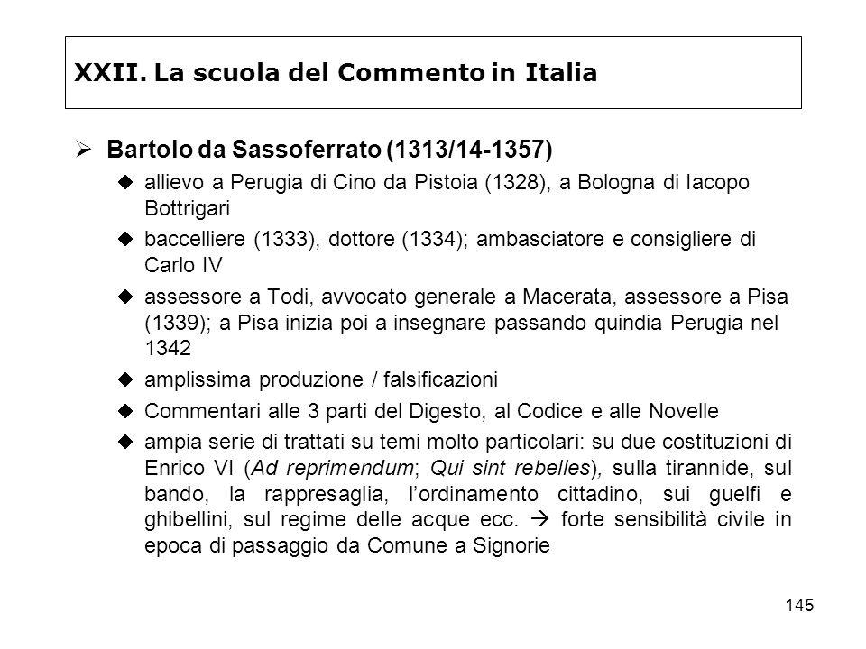 145 XXII. La scuola del Commento in Italia Bartolo da Sassoferrato (1313/14-1357) allievo a Perugia di Cino da Pistoia (1328), a Bologna di Iacopo Bot