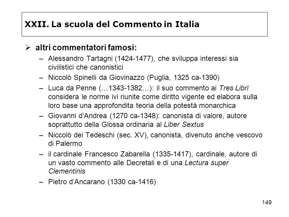 149 XXII. La scuola del Commento in Italia altri commentatori famosi: –Alessandro Tartagni (1424-1477), che sviluppa interessi sia civilistici che can