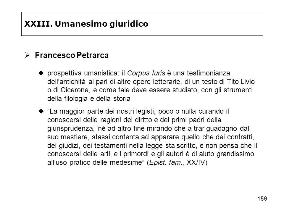 159 XXIII. Umanesimo giuridico Francesco Petrarca prospettiva umanistica: il Corpus Iuris è una testimonianza dellantichità al pari di altre opere let