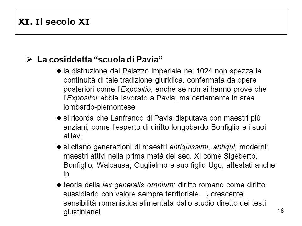 16 XI. Il secolo XI La cosiddetta scuola di Pavia la distruzione del Palazzo imperiale nel 1024 non spezza la continuità di tale tradizione giuridica,