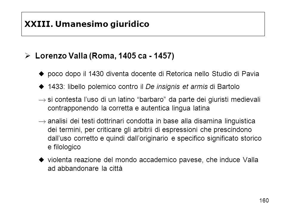 160 XXIII. Umanesimo giuridico Lorenzo Valla (Roma, 1405 ca - 1457) poco dopo il 1430 diventa docente di Retorica nello Studio di Pavia 1433: libello