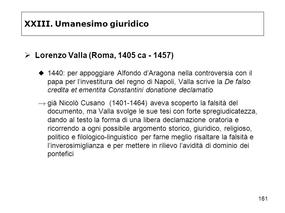 161 XXIII. Umanesimo giuridico Lorenzo Valla (Roma, 1405 ca - 1457) 1440: per appoggiare Alfondo dAragona nella controversia con il papa per linvestit