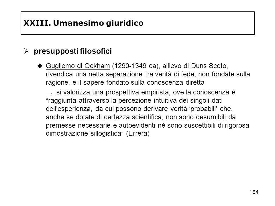 164 XXIII. Umanesimo giuridico presupposti filosofici Gugliemo di Ockham (1290-1349 ca), allievo di Duns Scoto, rivendica una netta separazione tra ve