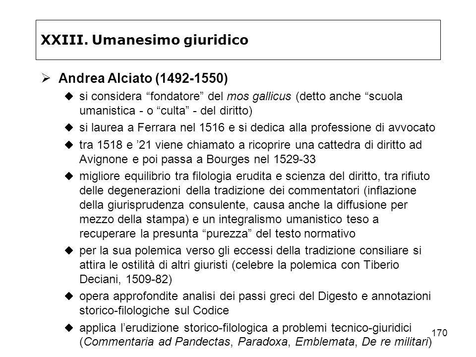 170 XXIII. Umanesimo giuridico Andrea Alciato (1492-1550) si considera fondatore del mos gallicus (detto anche scuola umanistica - o culta - del dirit