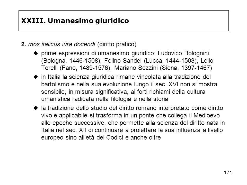 171 XXIII. Umanesimo giuridico 2. mos italicus iura docendi (diritto pratico) prime espressioni di umanesimo giuridico: Ludovico Bolognini (Bologna, 1