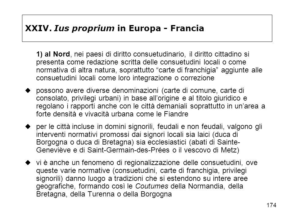 174 XXIV. Ius proprium in Europa - Francia 1) al Nord, nei paesi di diritto consuetudinario, il diritto cittadino si presenta come redazione scritta d