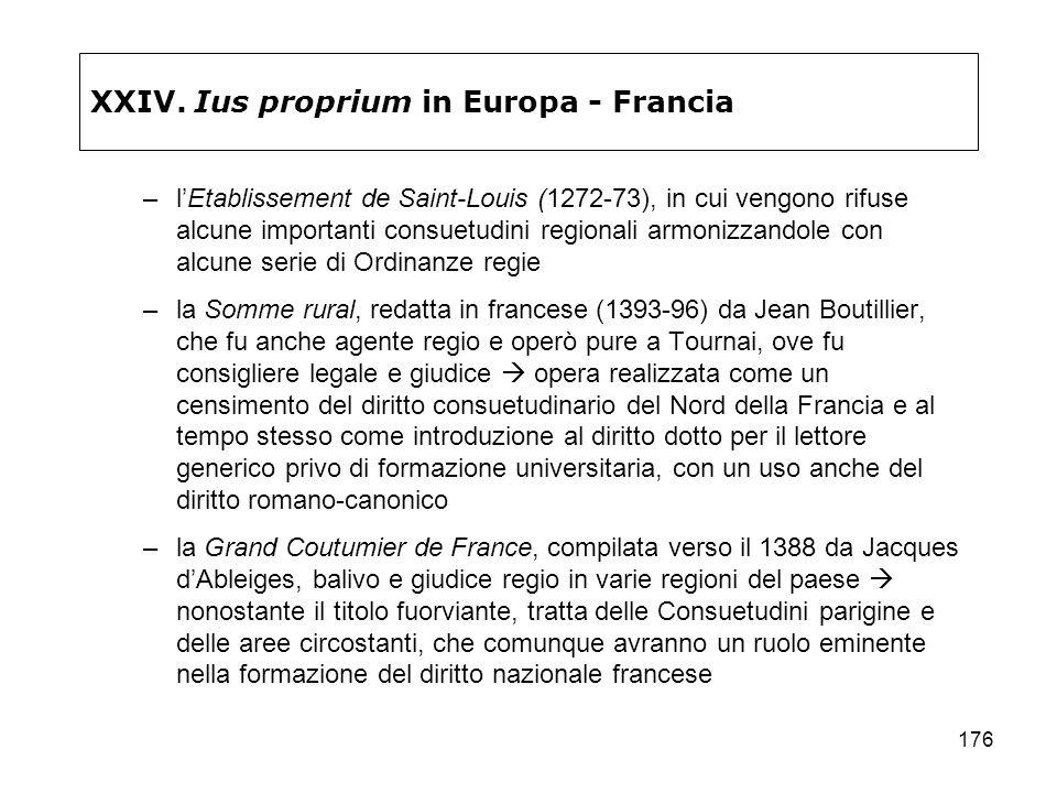 176 XXIV. Ius proprium in Europa - Francia –lEtablissement de Saint-Louis (1272-73), in cui vengono rifuse alcune importanti consuetudini regionali ar