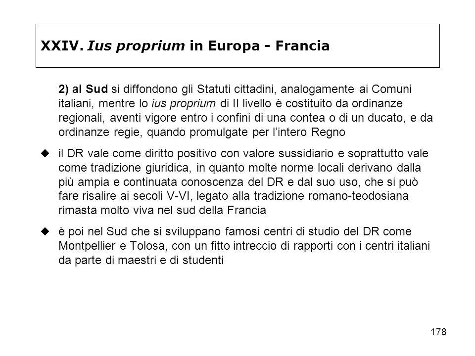 178 XXIV. Ius proprium in Europa - Francia 2) al Sud si diffondono gli Statuti cittadini, analogamente ai Comuni italiani, mentre lo ius proprium di I