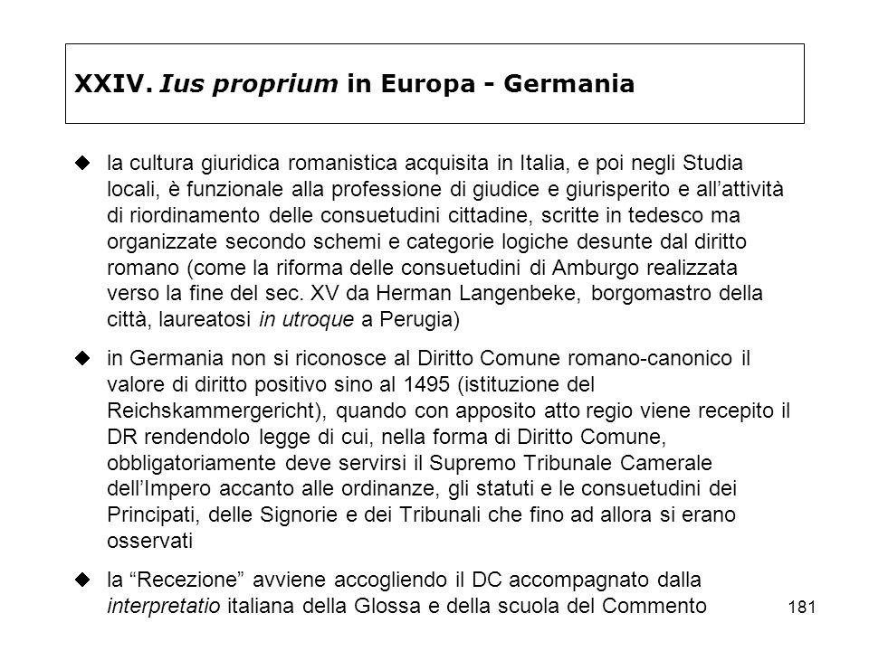181 XXIV. Ius proprium in Europa - Germania la cultura giuridica romanistica acquisita in Italia, e poi negli Studia locali, è funzionale alla profess