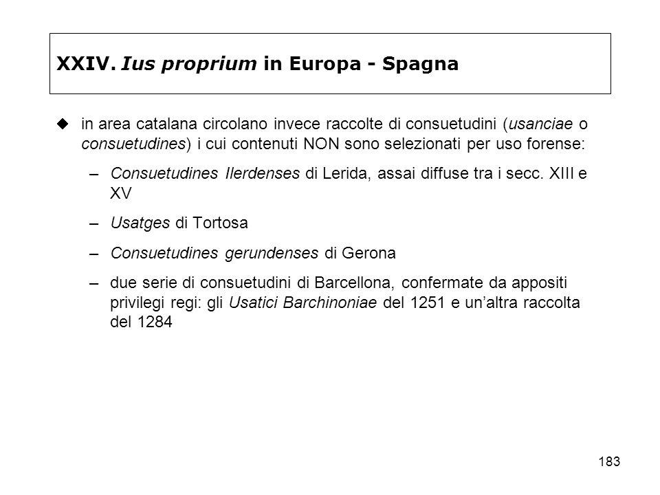 183 XXIV. Ius proprium in Europa - Spagna in area catalana circolano invece raccolte di consuetudini (usanciae o consuetudines) i cui contenuti NON so