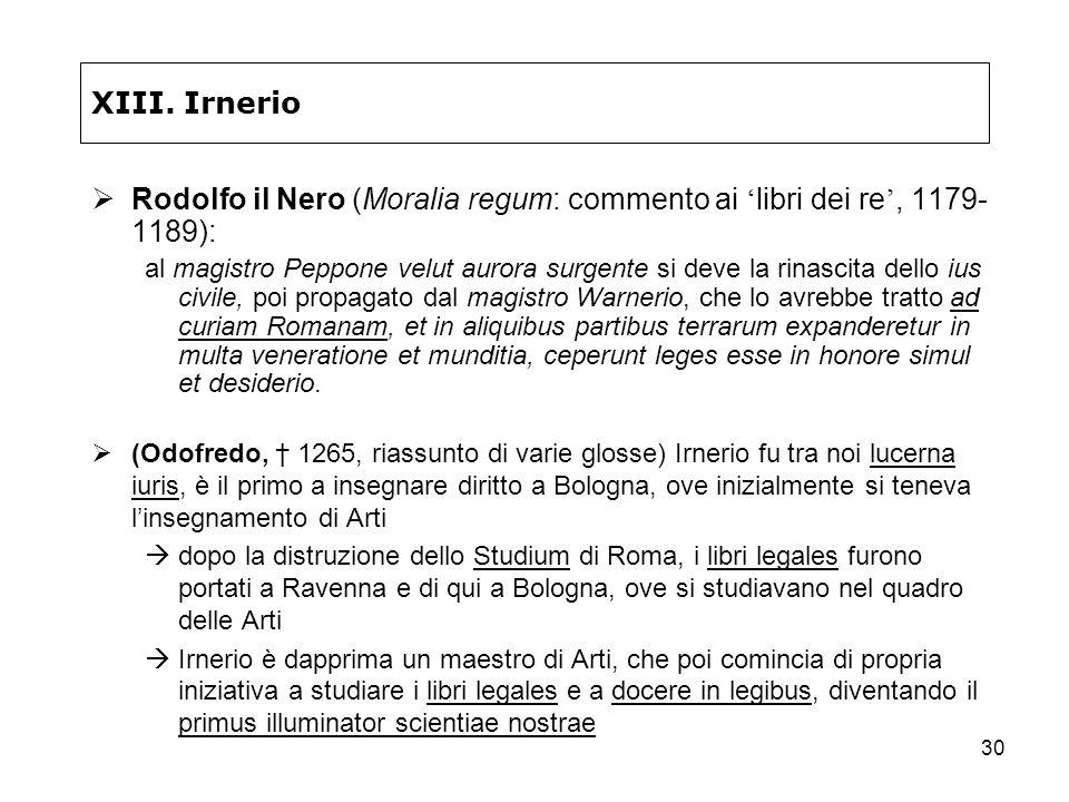 30 XIII. Irnerio Rodolfo il Nero (Moralia regum: commento ai libri dei re, 1179- 1189): al magistro Peppone velut aurora surgente si deve la rinascita