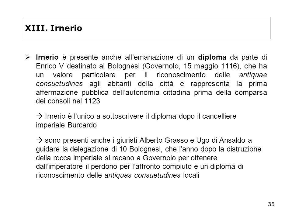 35 XIII. Irnerio Irnerio è presente anche allemanazione di un diploma da parte di Enrico V destinato ai Bolognesi (Governolo, 15 maggio 1116), che ha