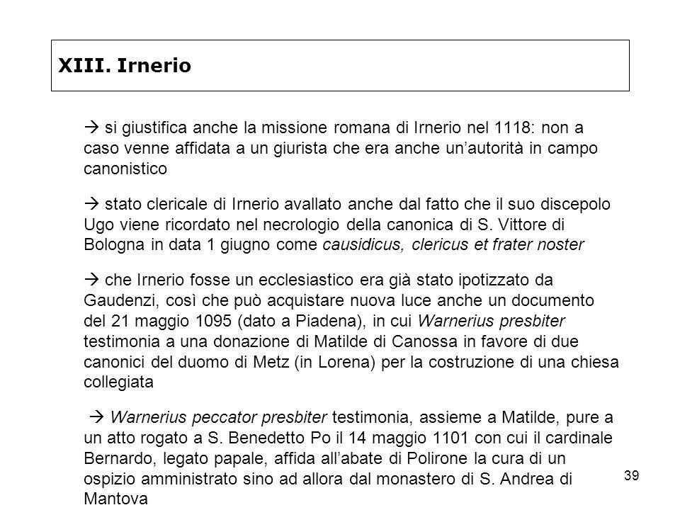 39 XIII. Irnerio si giustifica anche la missione romana di Irnerio nel 1118: non a caso venne affidata a un giurista che era anche unautorità in campo