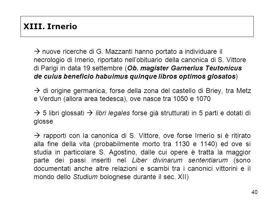 40 XIII. Irnerio nuove ricerche di G. Mazzanti hanno portato a individuare il necrologio di Irnerio, riportato nellobituario della canonica di S. Vitt